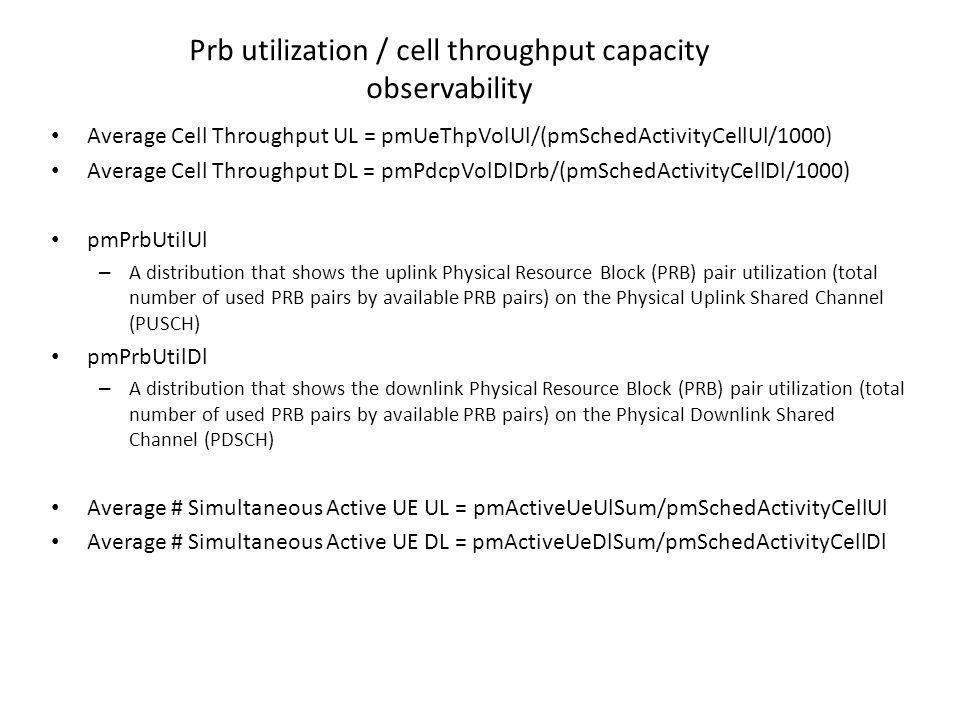 Prb utilization / cell throughput capacity observability Average Cell Throughput UL = pmUeThpVolUl/(pmSchedActivityCellUl/1000) Average Cell Throughpu