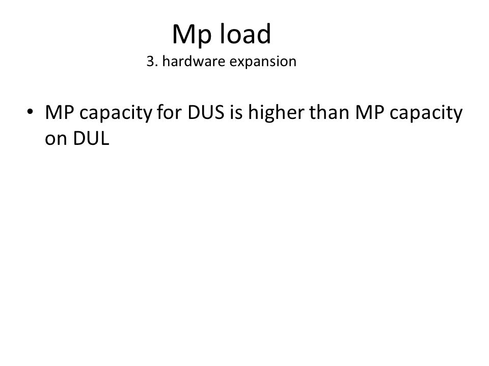 Mp load 3. hardware expansion MP capacity for DUS is higher than MP capacity on DUL