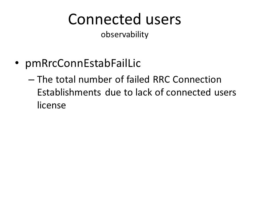Connected users observability pmRrcConnEstabFailLic – The total number of failed RRC Connection Establishments due to lack of connected users license