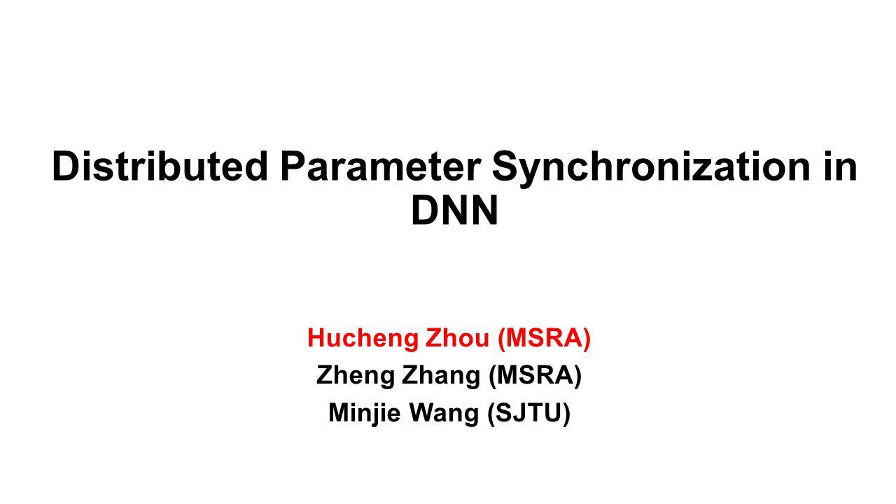 Distributed Parameter Synchronization in DNN Hucheng Zhou (MSRA) Zheng Zhang (MSRA) Minjie Wang (SJTU)