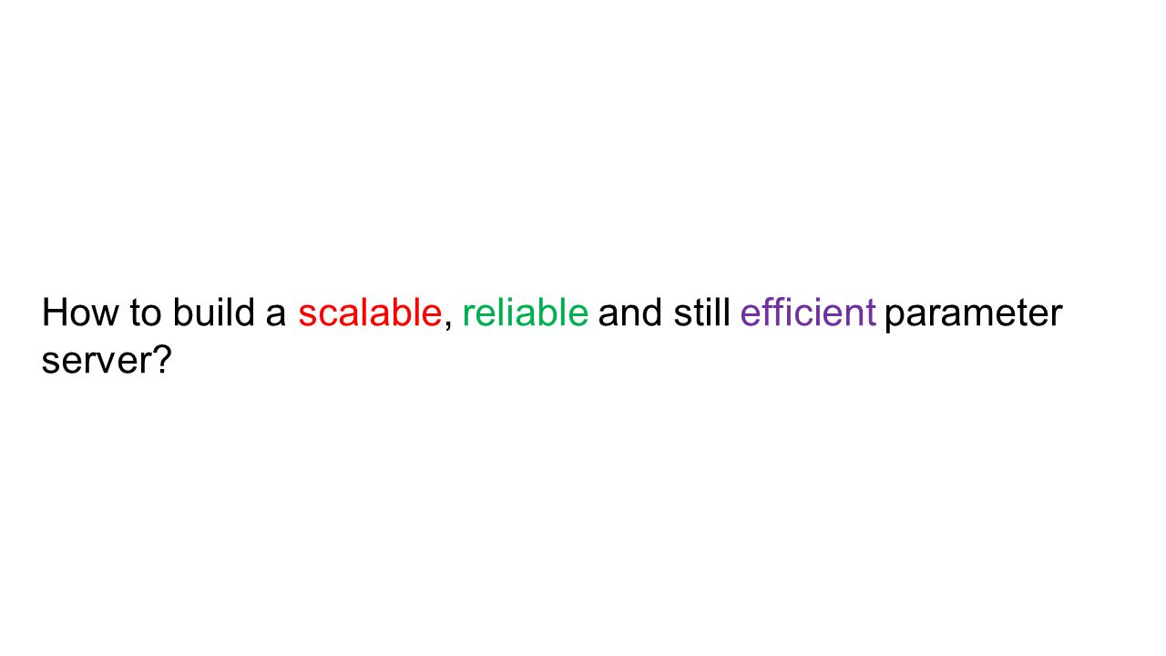 How to build a scalable, reliable and still efficient parameter server?