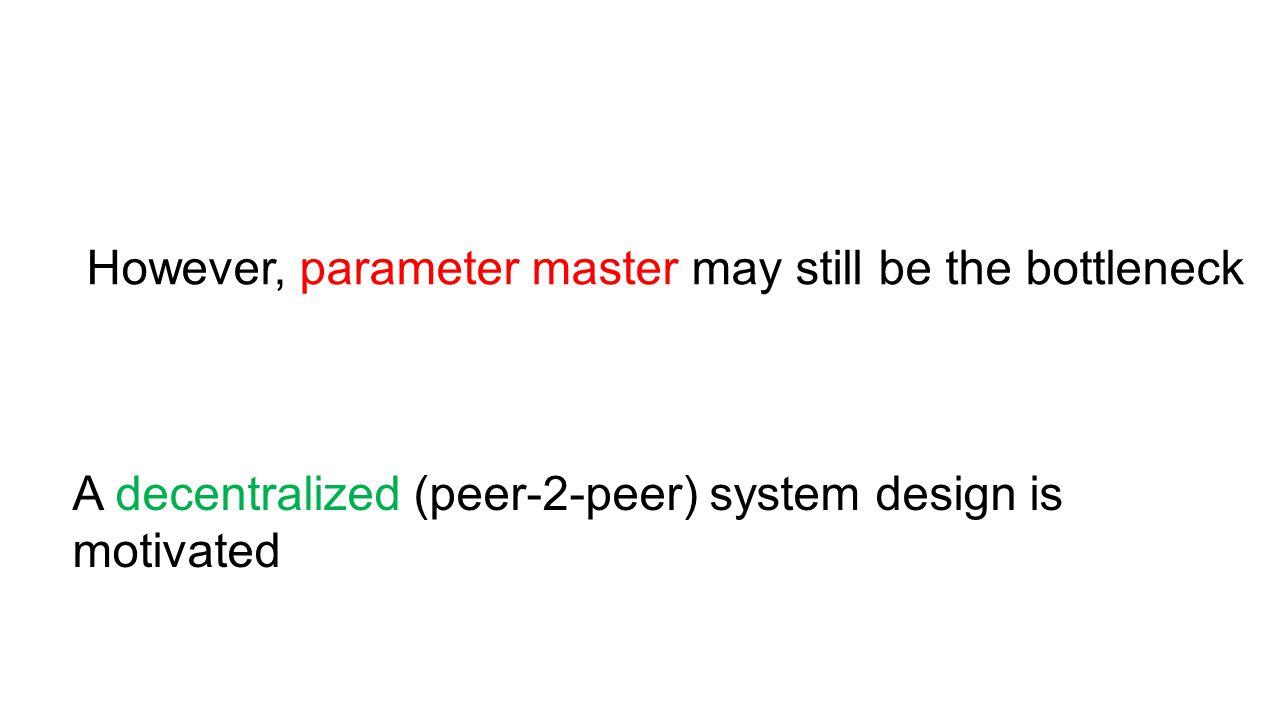 However, parameter master may still be the bottleneck A decentralized (peer-2-peer) system design is motivated
