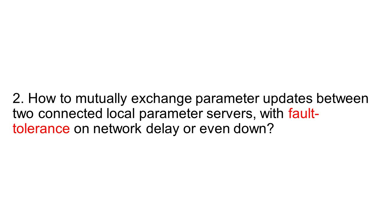 2. How to mutually exchange parameter updates between two connected local parameter servers, with fault- tolerance on network delay or even down?