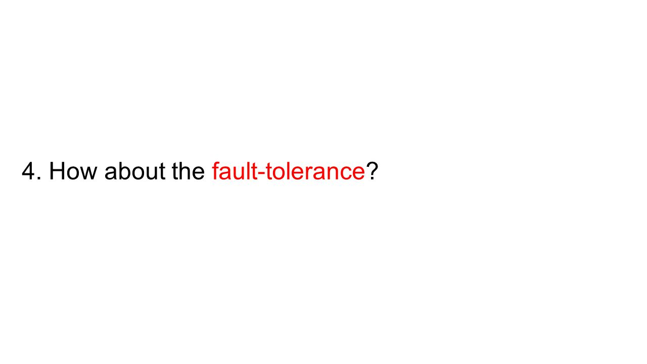 4. How about the fault-tolerance?