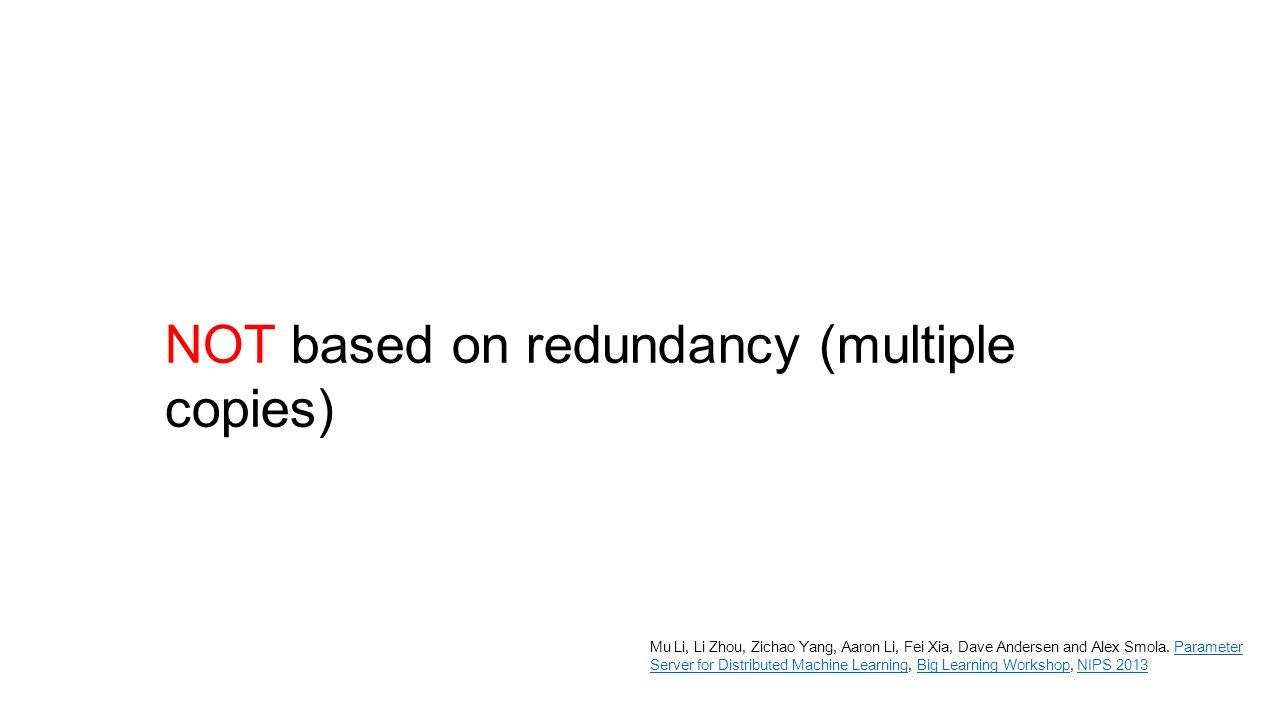 NOT based on redundancy (multiple copies) Mu Li, Li Zhou, Zichao Yang, Aaron Li, Fei Xia, Dave Andersen and Alex Smola. Parameter Server for Distribut