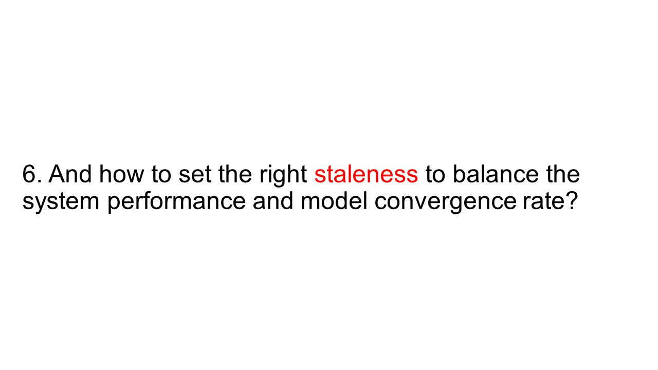 6. And how to set the right staleness to balance the system performance and model convergence rate?