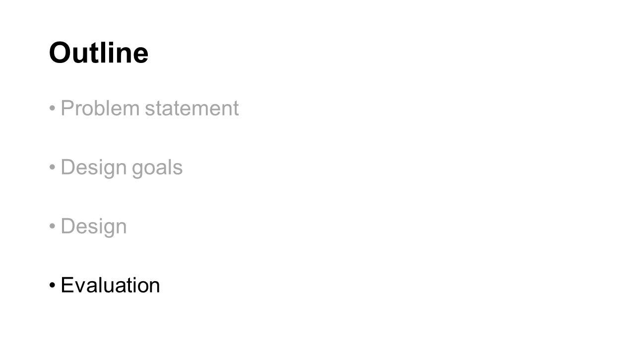 Outline Problem statement Design goals Design Evaluation