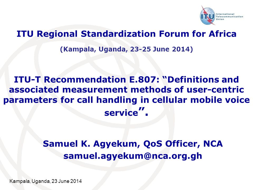 Kampala, Uganda, 23 June 20142 Presentation Outline  Introducing E.807 Definitions, associated measurement methods and guidance targets of user-centric parameters for call handling in cellular mobile voice service  Scope of E.807  QoE Parameter Definitions  Test Methodology  Measurement Profile  Explanation on Parameter Definitions, Equations, Targets  Network-QoE parameter Relationship Matrix  Conclusion