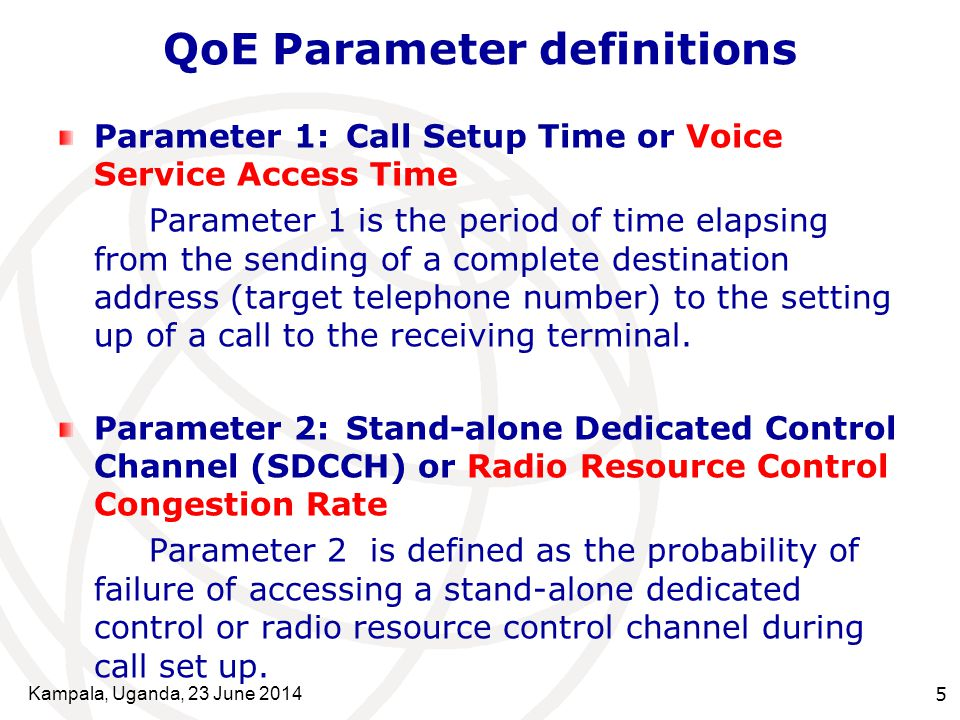 Kampala, Uganda, 23 June 20145 QoE Parameter definitions Parameter 1:Call Setup Time or Voice Service Access Time Parameter 1 is the period of time elapsing from the sending of a complete destination address (target telephone number) to the setting up of a call to the receiving terminal.