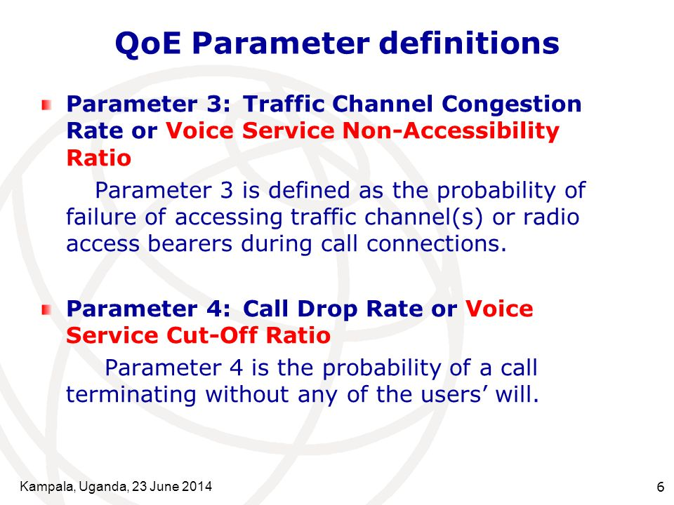 Kampala, Uganda, 23 June 20146 QoE Parameter definitions Parameter 3:Traffic Channel Congestion Rate or Voice Service Non-Accessibility Ratio Parameter 3 is defined as the probability of failure of accessing traffic channel(s) or radio access bearers during call connections.