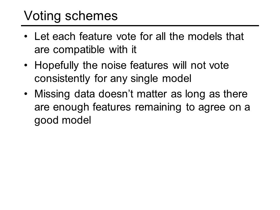 Voting schemes Let each feature vote for all the models that are compatible with it Hopefully the noise features will not vote consistently for any single model Missing data doesn't matter as long as there are enough features remaining to agree on a good model
