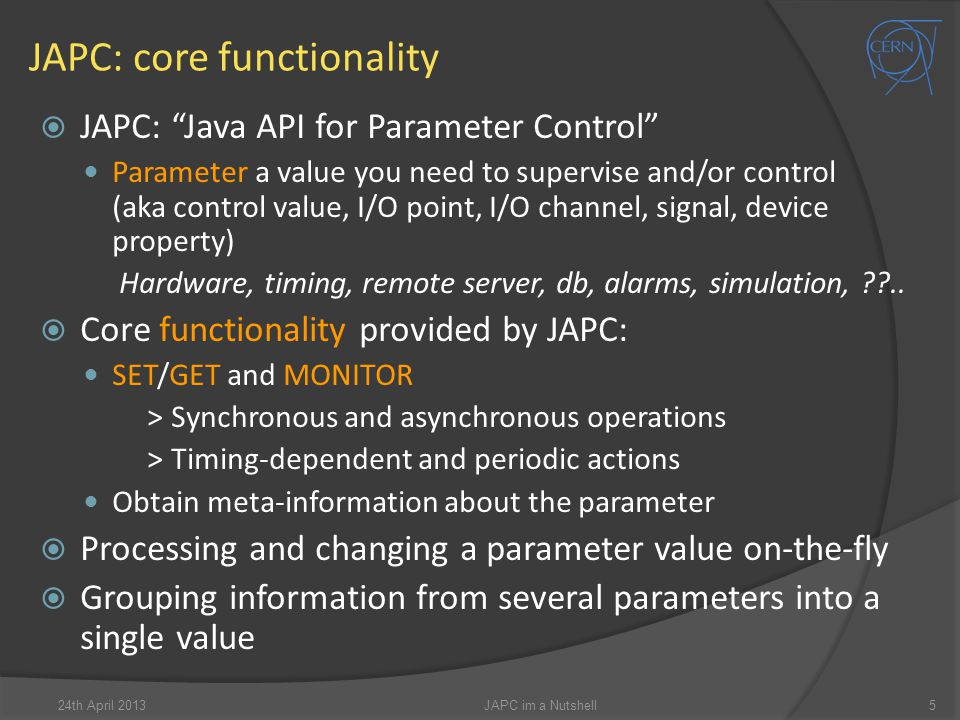 JAPC: core functionality 24th April 2013JAPC im a Nutshell5  JAPC: Java API for Parameter Control Parameter a value you need to supervise and/or control (aka control value, I/O point, I/O channel, signal, device property) Hardware, timing, remote server, db, alarms, simulation, ??..