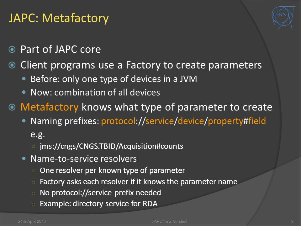 JAPC: Metafactory  Part of JAPC core  Client programs use a Factory to create parameters Before: only one type of devices in a JVM Now: combination of all devices  Metafactory knows what type of parameter to create Naming prefixes: protocol://service/device/property#field e.g.
