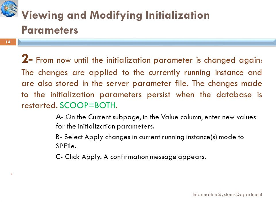 Viewing and Modifying Initialization Parameters Information Systems Department 14 2- From now until the initialization parameter is changed again: The changes are applied to the currently running instance and are also stored in the server parameter file.