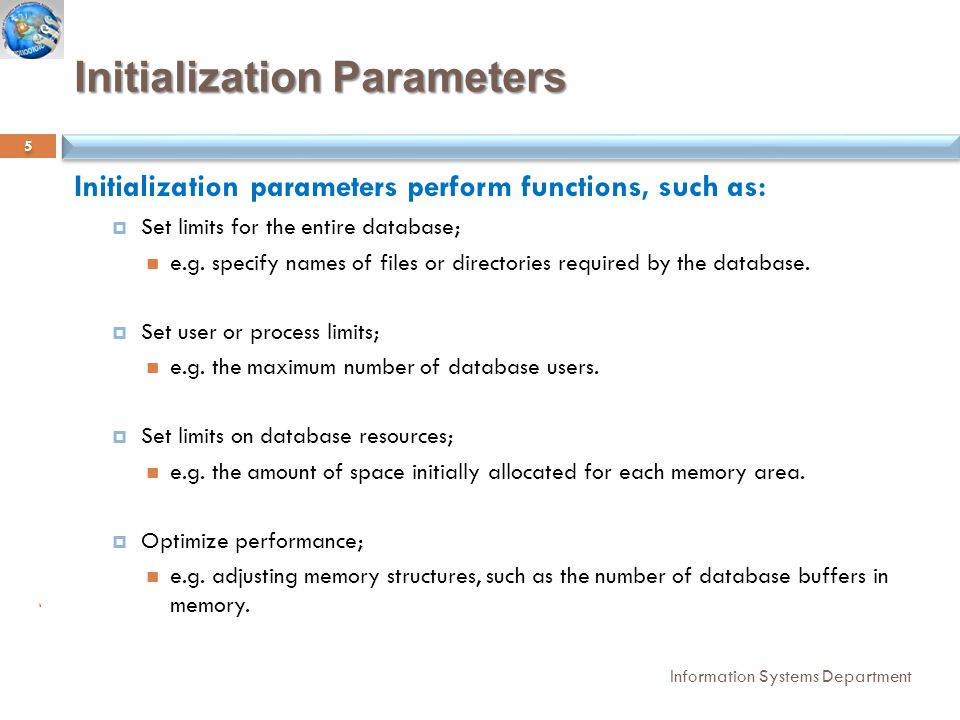 Initialization Parameters Information Systems Department Initialization parameters perform functions, such as:  Set limits for the entire database; e.g.
