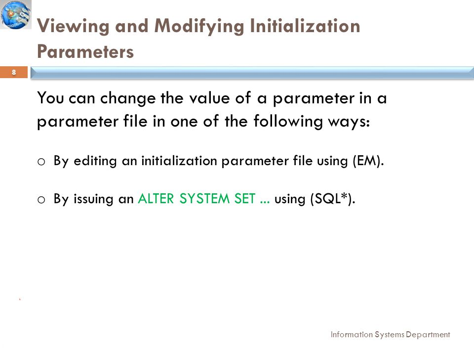 Viewing and Modifying Initialization Parameters by SQL plus Information Systems Department 9  Viewing Parameters : Show parameters Modifying Parameters : ALTER SYSTEM SET PARAMETER_NAME = NEW VALUE SCOPE = MEMORY OR SCOPE= BOTH OR SCOPE = SPFILE;
