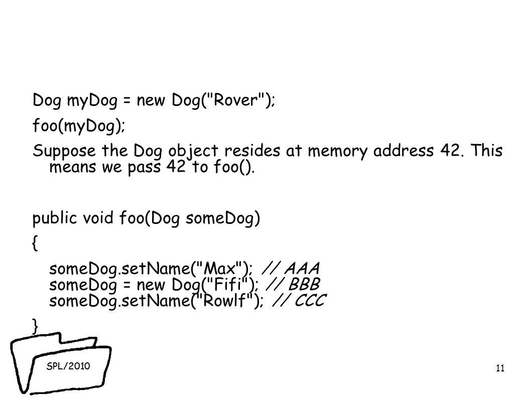 SPL/2010 Dog myDog = new Dog( Rover ); foo(myDog); Suppose the Dog object resides at memory address 42.