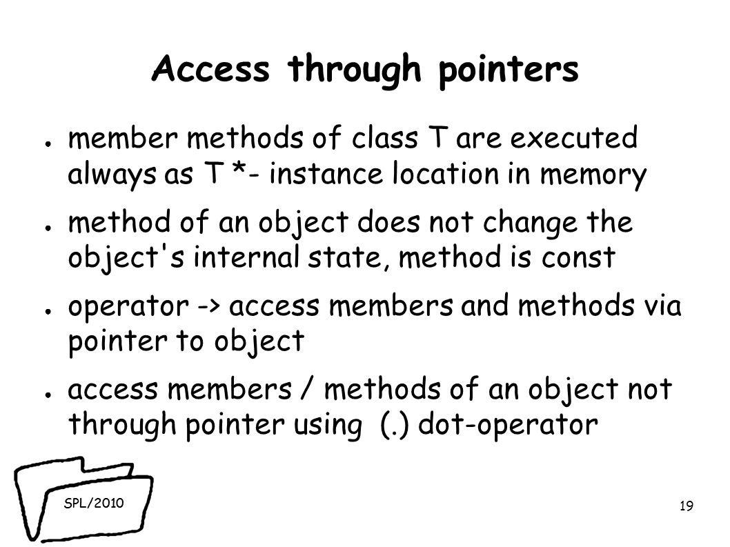 SPL/2010 Access through pointers ● member methods of class T are executed always as T *- instance location in memory ● method of an object does not change the object s internal state, method is const ● operator -> access members and methods via pointer to object ● access members / methods of an object not through pointer using (.) dot-operator 19