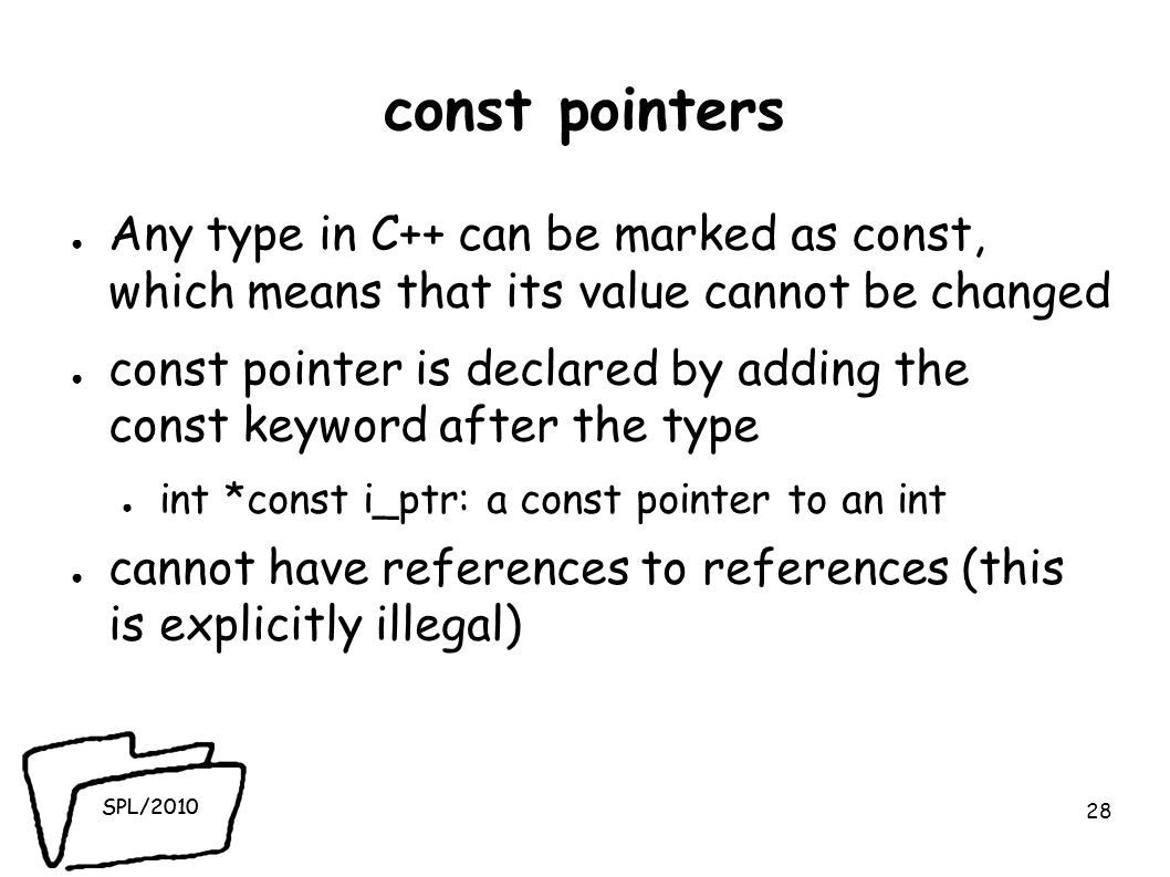 SPL/2010 const pointers ● Any type in C++ can be marked as const, which means that its value cannot be changed ● const pointer is declared by adding the const keyword after the type ● int *const i_ptr: a const pointer to an int ● cannot have references to references (this is explicitly illegal) 28