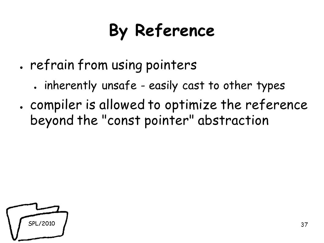 SPL/2010 By Reference ● refrain from using pointers ● inherently unsafe - easily cast to other types ● compiler is allowed to optimize the reference beyond the const pointer abstraction 37