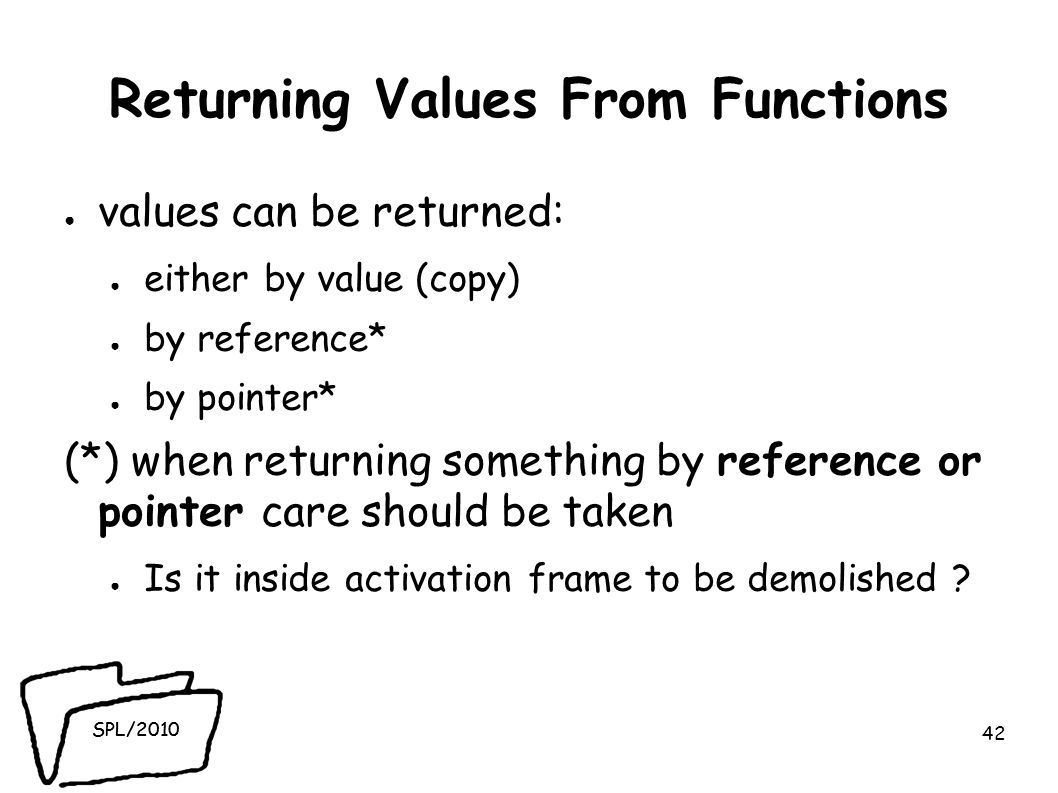 SPL/2010 Returning Values From Functions ● values can be returned: ● either by value (copy) ● by reference* ● by pointer* (*) when returning something by reference or pointer care should be taken ● Is it inside activation frame to be demolished .