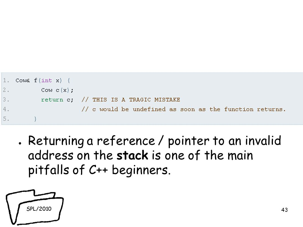SPL/2010 ● Returning a reference / pointer to an invalid address on the stack is one of the main pitfalls of C++ beginners.