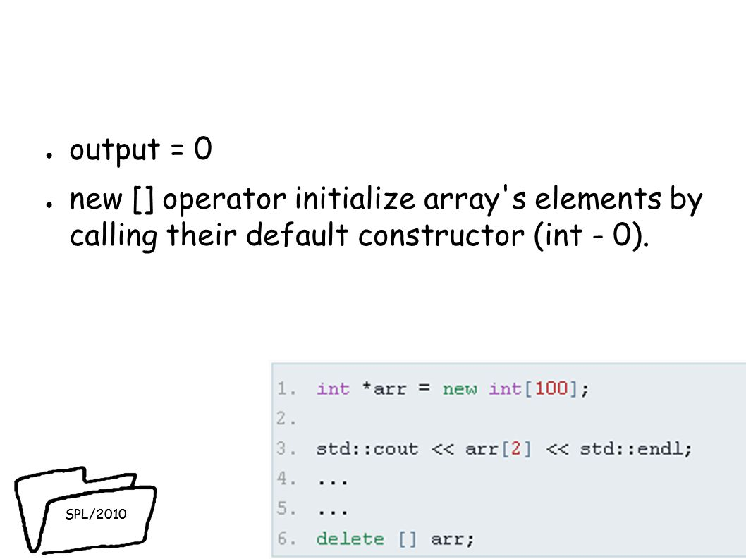 SPL/2010 ● output = 0 ● new [] operator initialize array s elements by calling their default constructor (int - 0).
