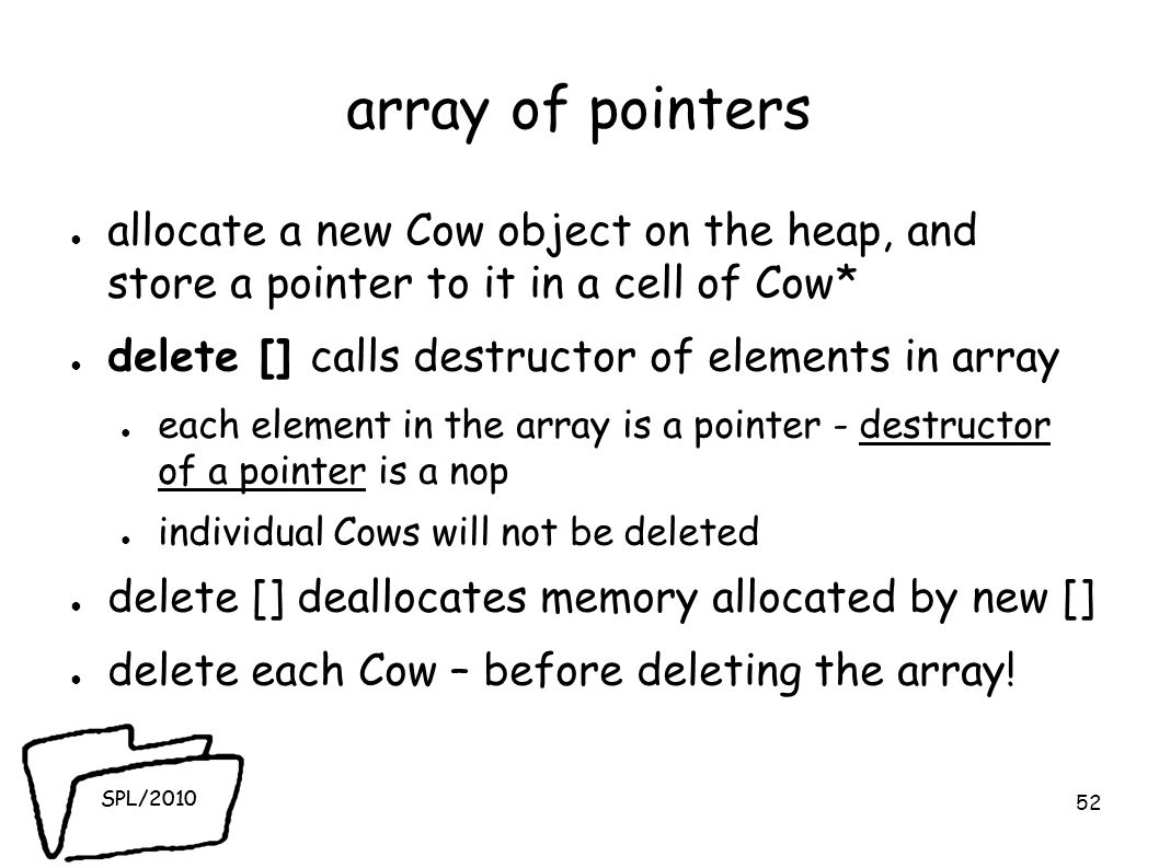 SPL/2010 array of pointers ● allocate a new Cow object on the heap, and store a pointer to it in a cell of Cow* ● delete [] calls destructor of elements in array ● each element in the array is a pointer - destructor of a pointer is a nop ● individual Cows will not be deleted ● delete [] deallocates memory allocated by new [] ● delete each Cow – before deleting the array.