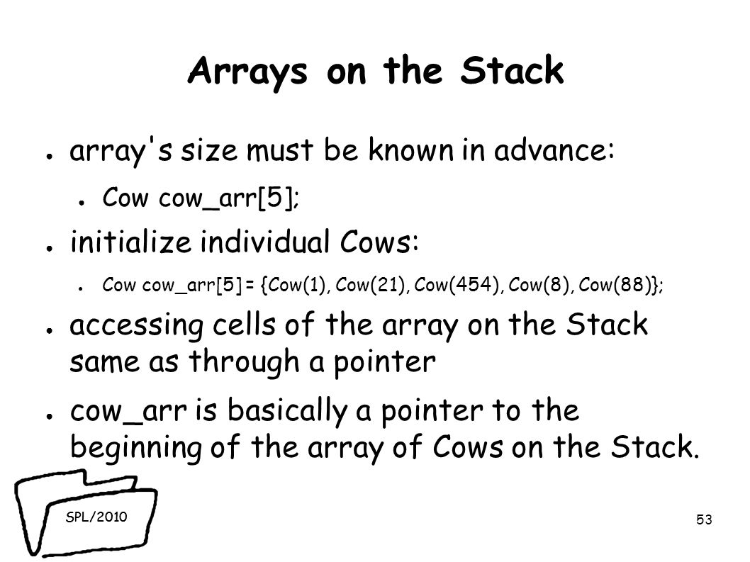 SPL/2010 Arrays on the Stack ● array s size must be known in advance: ● Cow cow_arr[5]; ● initialize individual Cows: ● Cow cow_arr[5] = {Cow(1), Cow(21), Cow(454), Cow(8), Cow(88)}; ● accessing cells of the array on the Stack same as through a pointer ● cow_arr is basically a pointer to the beginning of the array of Cows on the Stack.