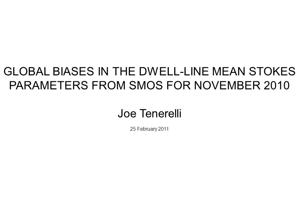 GLOBAL BIASES IN THE DWELL-LINE MEAN STOKES PARAMETERS FROM SMOS FOR NOVEMBER 2010 Joe Tenerelli 25 February 2011
