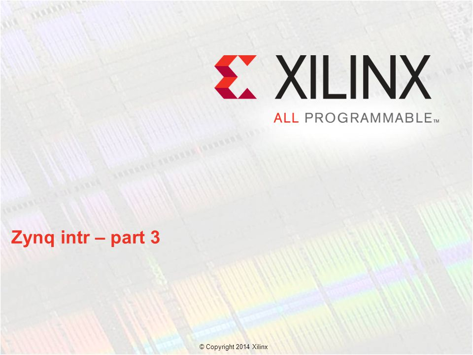 © Copyright 2014 Xilinx. Zynq intr – part 3