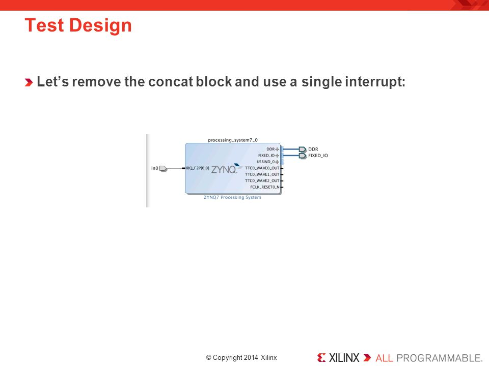 © Copyright 2014 Xilinx. Test Design Let's remove the concat block and use a single interrupt: