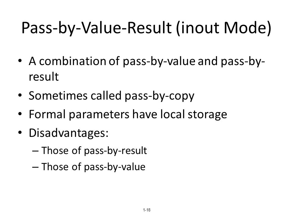 1-18 Pass-by-Value-Result (inout Mode) A combination of pass-by-value and pass-by- result Sometimes called pass-by-copy Formal parameters have local s