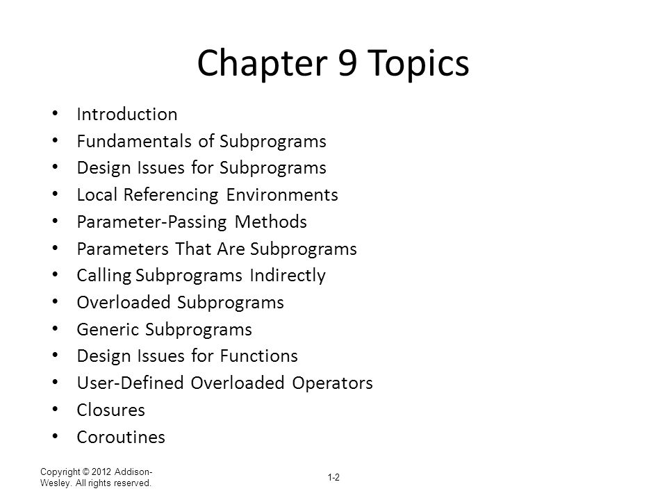 Copyright © 2012 Addison- Wesley. All rights reserved. 1-2 Chapter 9 Topics Introduction Fundamentals of Subprograms Design Issues for Subprograms Loc