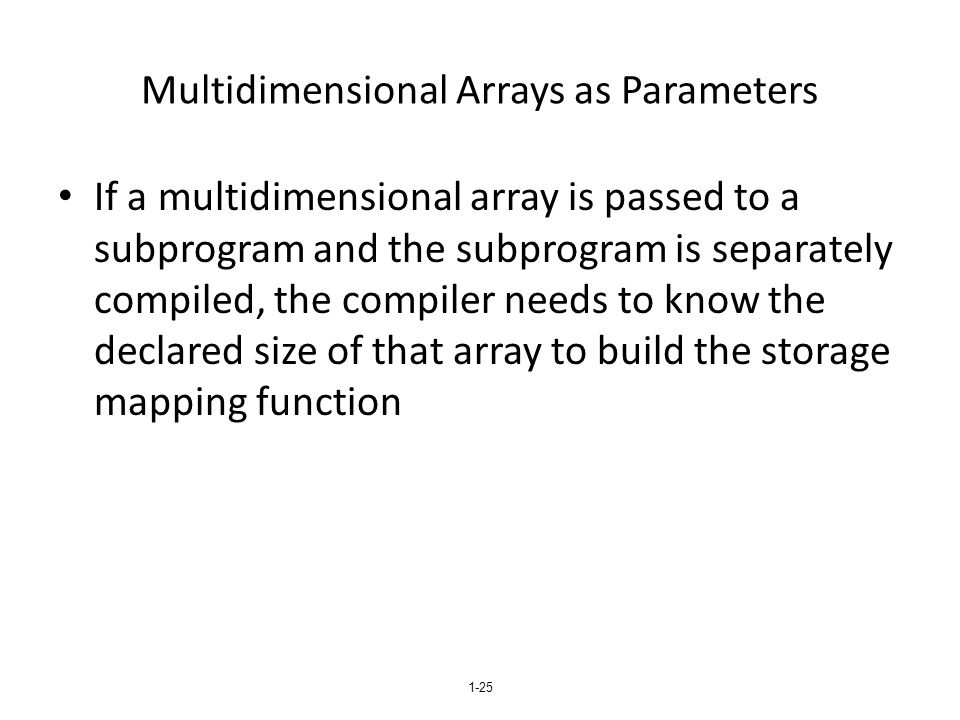 1-25 Multidimensional Arrays as Parameters If a multidimensional array is passed to a subprogram and the subprogram is separately compiled, the compil