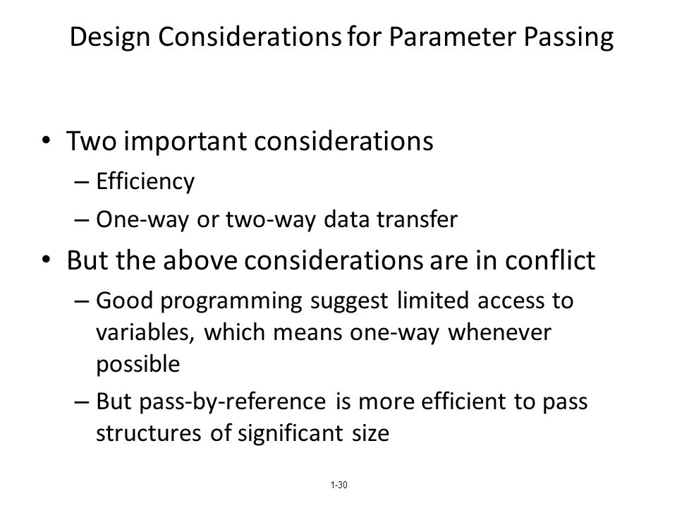 1-30 Design Considerations for Parameter Passing Two important considerations – Efficiency – One-way or two-way data transfer But the above considerat