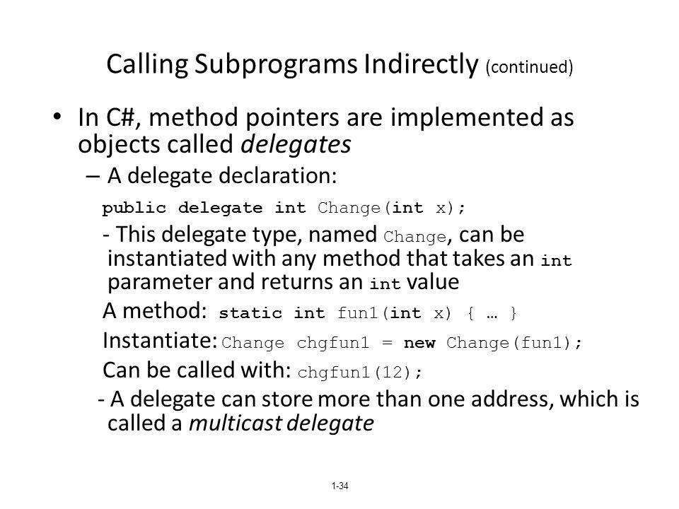 Calling Subprograms Indirectly (continued) In C#, method pointers are implemented as objects called delegates – A delegate declaration: public delegat