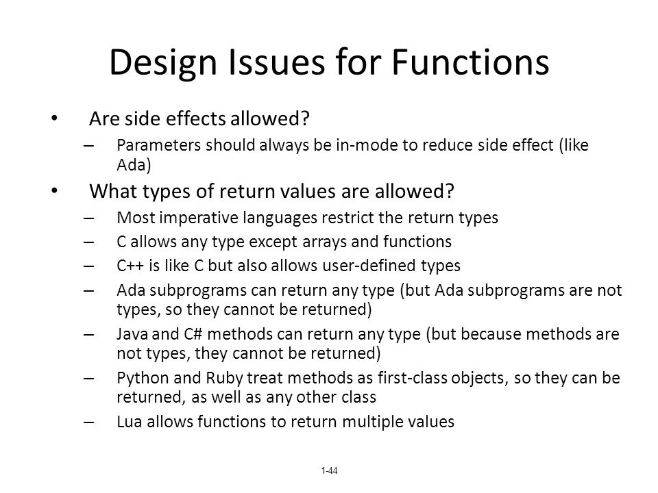 1-44 Design Issues for Functions Are side effects allowed? – Parameters should always be in-mode to reduce side effect (like Ada) What types of return
