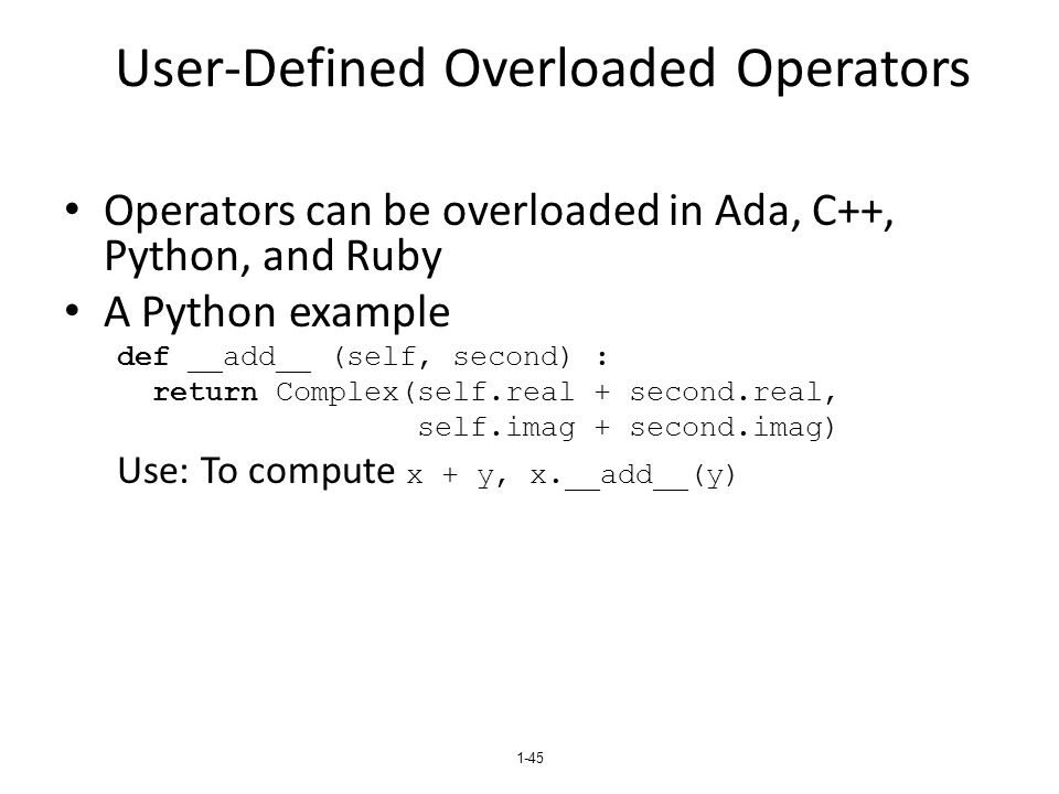 1-45 User-Defined Overloaded Operators Operators can be overloaded in Ada, C++, Python, and Ruby A Python example def __add__ (self, second) : return