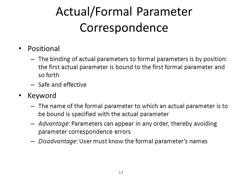1-8 Formal Parameter Default Values In certain languages (e.g., C++, Python, Ruby, Ada, PHP), formal parameters can have default values (if no actual parameter is passed) – In C++, default parameters must appear last because parameters are positionally associated (no keyword parameters) Variable numbers of parameters – C# methods can accept a variable number of parameters as long as they are of the same type—the corresponding formal parameter is an array preceded by params – In Ruby, the actual parameters are sent as elements of a hash literal and the corresponding formal parameter is preceded by an asterisk.