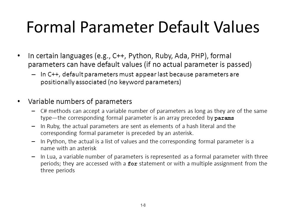 1-9 Procedures and Functions There are two categories of subprograms – Procedures are collection of statements that define parameterized computations – Functions structurally resemble procedures but are semantically modeled on mathematical functions They are expected to produce no side effects In practice, program functions have side effects