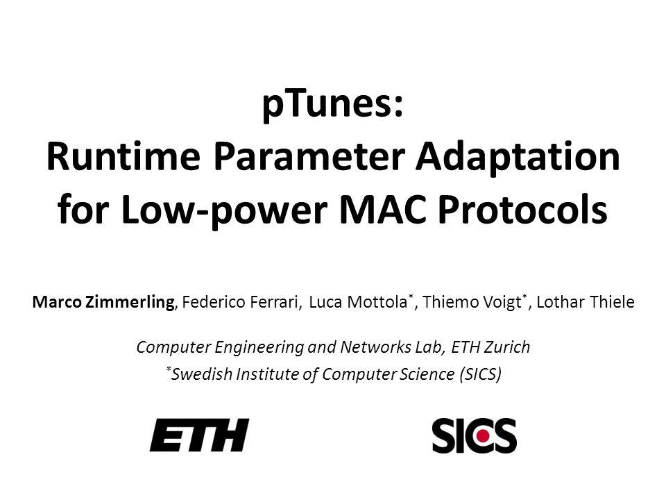 pTunes: Runtime Parameter Adaptation for Low-power MAC Protocols Marco Zimmerling, Federico Ferrari, Luca Mottola *, Thiemo Voigt *, Lothar Thiele Com