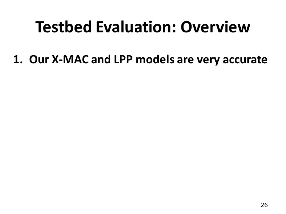 26 1.Our X-MAC and LPP models are very accurate Testbed Evaluation: Overview