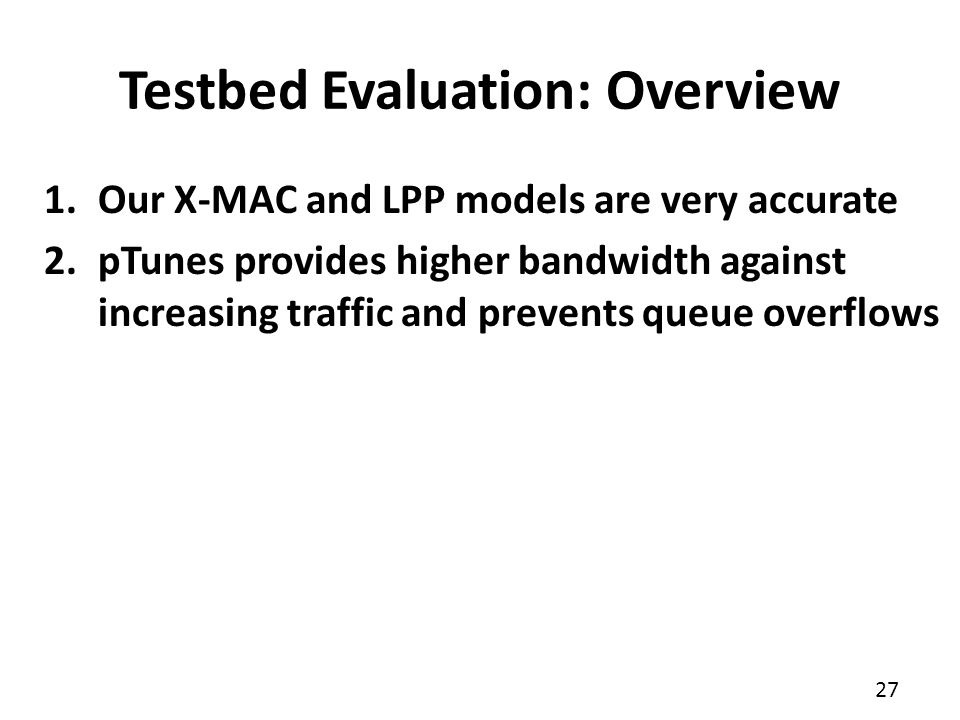 27 1.Our X-MAC and LPP models are very accurate 2.pTunes provides higher bandwidth against increasing traffic and prevents queue overflows Testbed Eva