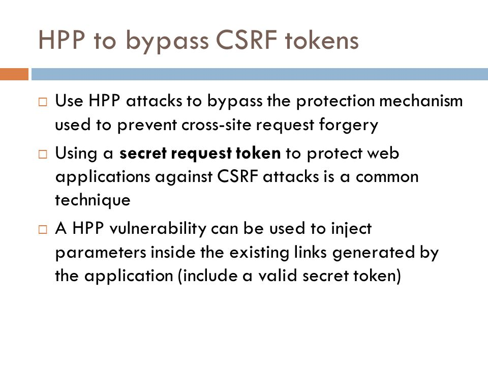 HPP to bypass CSRF tokens  Use HPP attacks to bypass the protection mechanism used to prevent cross-site request forgery  Using a secret request tok