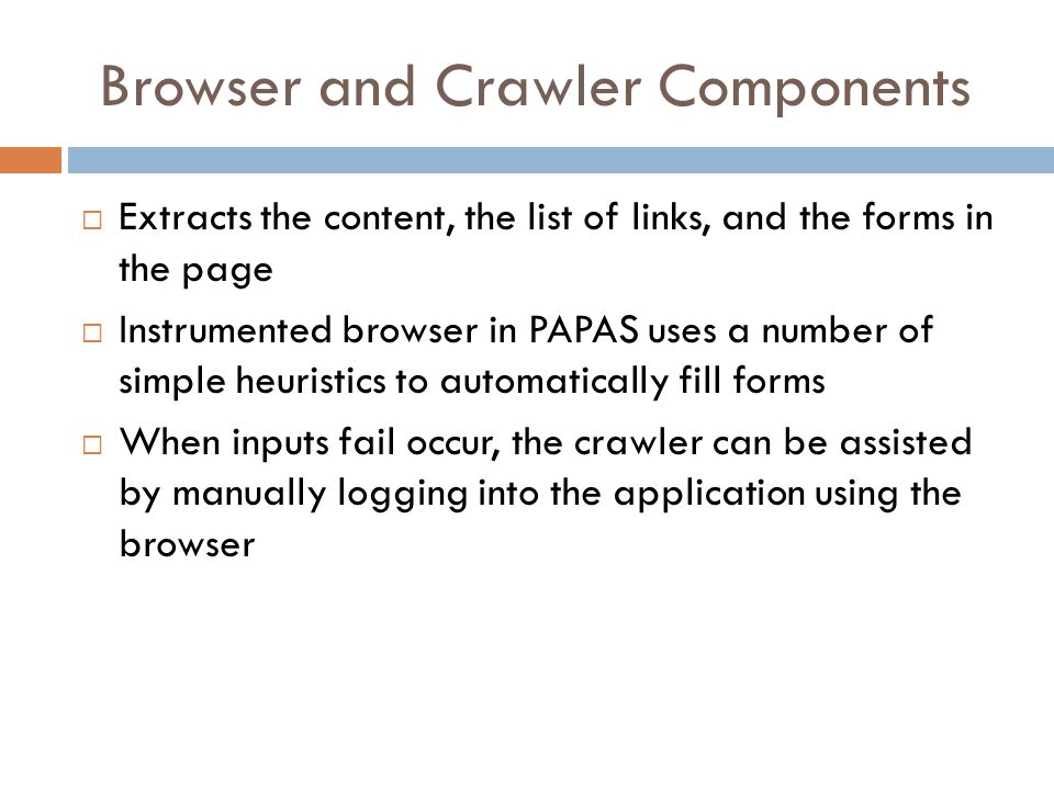 Browser and Crawler Components  Extracts the content, the list of links, and the forms in the page  Instrumented browser in PAPAS uses a number of s