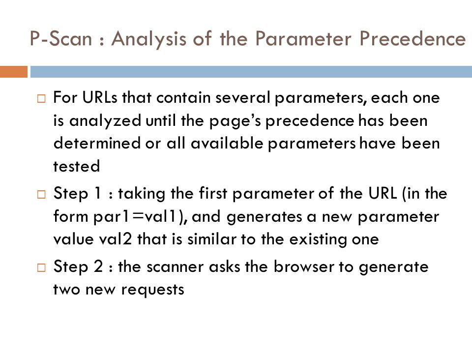 P-Scan : Analysis of the Parameter Precedence  For URLs that contain several parameters, each one is analyzed until the page's precedence has been determined or all available parameters have been tested  Step 1 : taking the first parameter of the URL (in the form par1=val1), and generates a new parameter value val2 that is similar to the existing one  Step 2 : the scanner asks the browser to generate two new requests