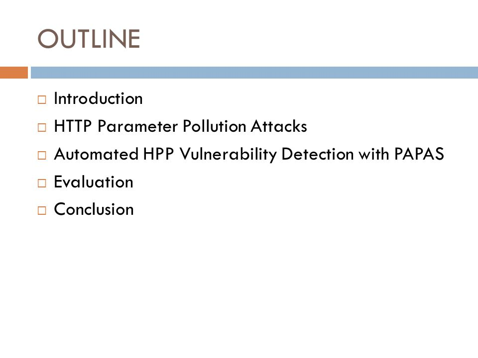 OUTLINE  Introduction  HTTP Parameter Pollution Attacks  Automated HPP Vulnerability Detection with PAPAS  Evaluation  Conclusion