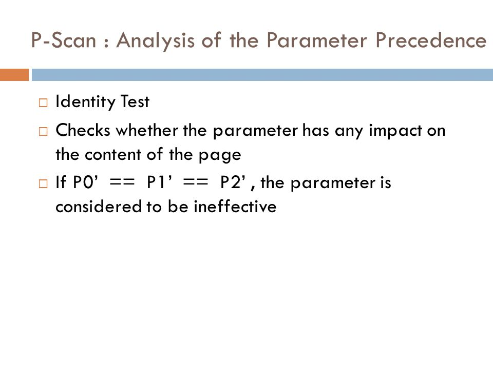 P-Scan : Analysis of the Parameter Precedence  Identity Test  Checks whether the parameter has any impact on the content of the page  If P0' == P1' == P2', the parameter is considered to be ineffective