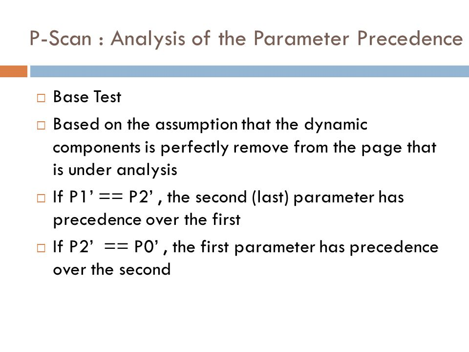 P-Scan : Analysis of the Parameter Precedence  Base Test  Based on the assumption that the dynamic components is perfectly remove from the page that is under analysis  If P1' == P2', the second (last) parameter has precedence over the first  If P2' == P0', the first parameter has precedence over the second